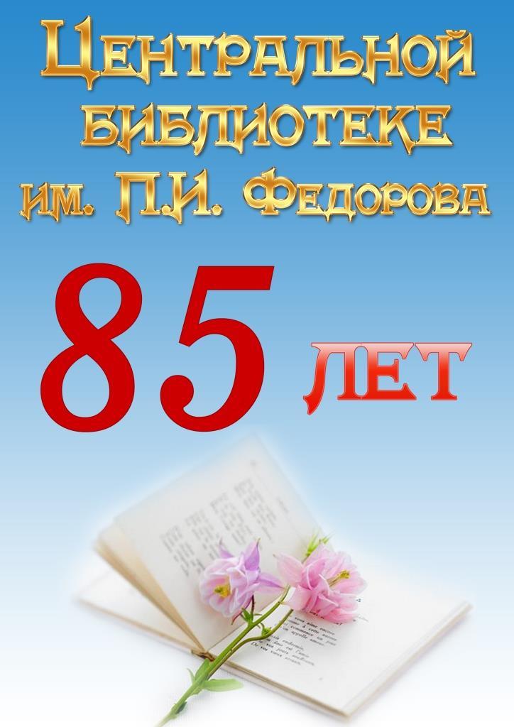 Центральной библиотеке им. П.И. Федорова - 85 лет!